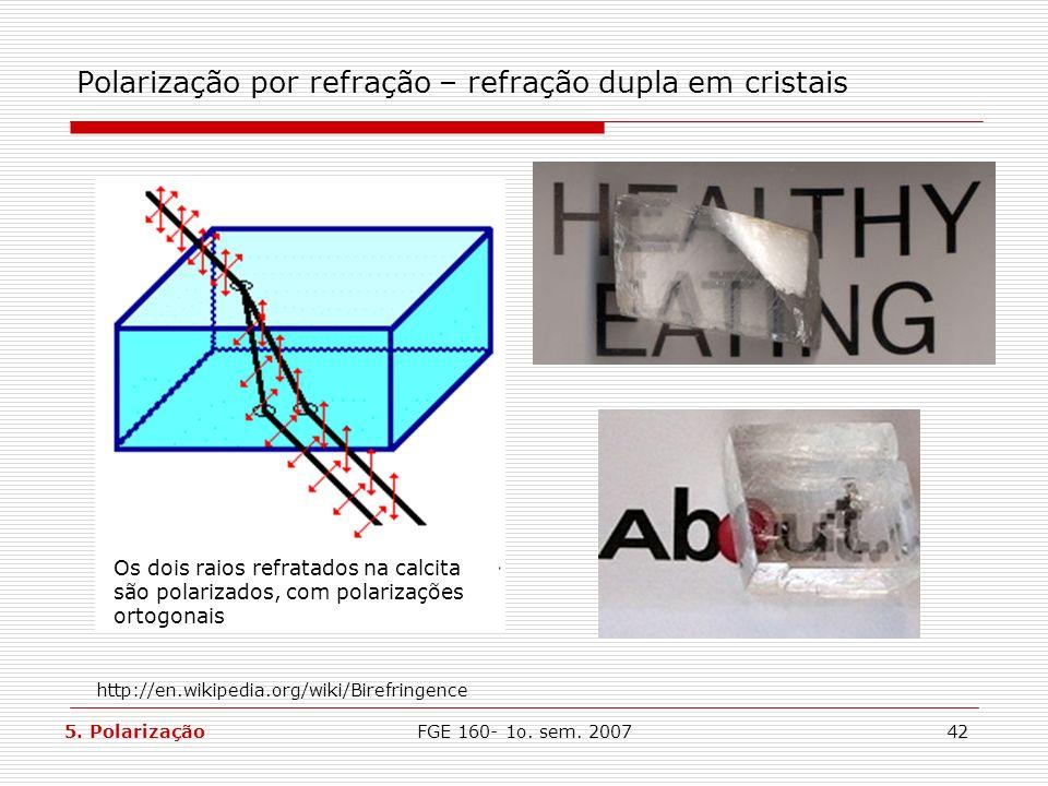 FGE 160- 1o. sem. 200742 Polarização por refração – refração dupla em cristais Os dois raios refratados na calcita são polarizados, com polarizações o