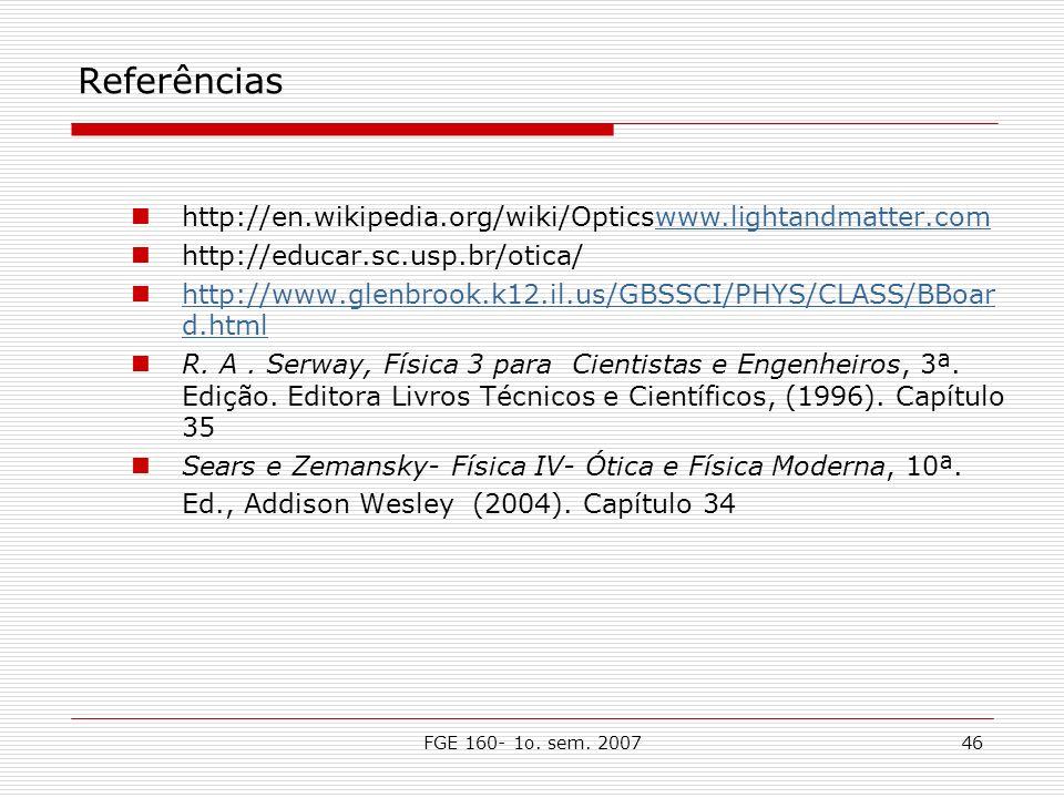 FGE 160- 1o. sem. 200746 Referências http://en.wikipedia.org/wiki/Opticswww.lightandmatter.comwww.lightandmatter.com http://educar.sc.usp.br/otica/ ht