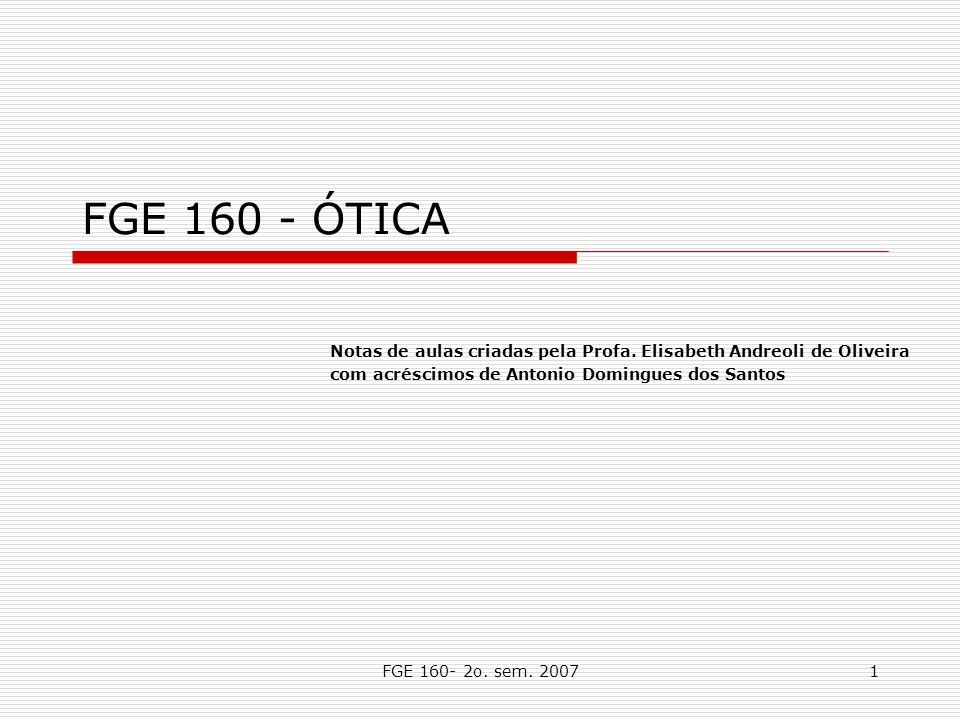 FGE 160- 2o. sem. 20071 FGE 160 - ÓTICA Notas de aulas criadas pela Profa. Elisabeth Andreoli de Oliveira com acréscimos de Antonio Domingues dos Sant