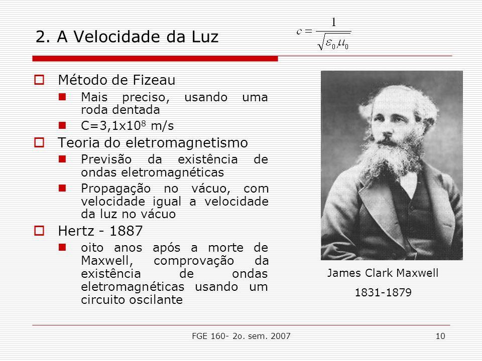 FGE 160- 2o. sem. 200710 2. A Velocidade da Luz Método de Fizeau Mais preciso, usando uma roda dentada C=3,1x10 8 m/s Teoria do eletromagnetismo Previ