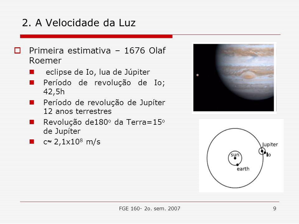 FGE 160- 2o. sem. 20079 2. A Velocidade da Luz Primeira estimativa – 1676 Olaf Roemer eclipse de Io, lua de Júpiter Período de revolução de Io; 42,5h