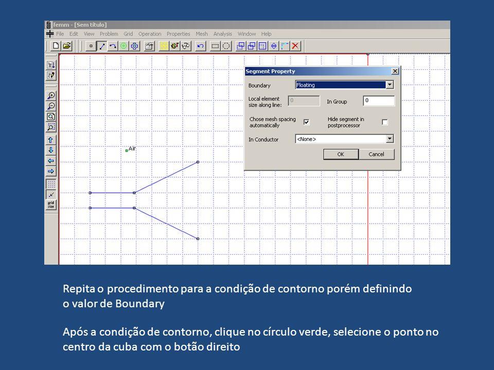 Repita o procedimento para a condição de contorno porém definindo o valor de Boundary Após a condição de contorno, clique no círculo verde, selecione o ponto no centro da cuba com o botão direito