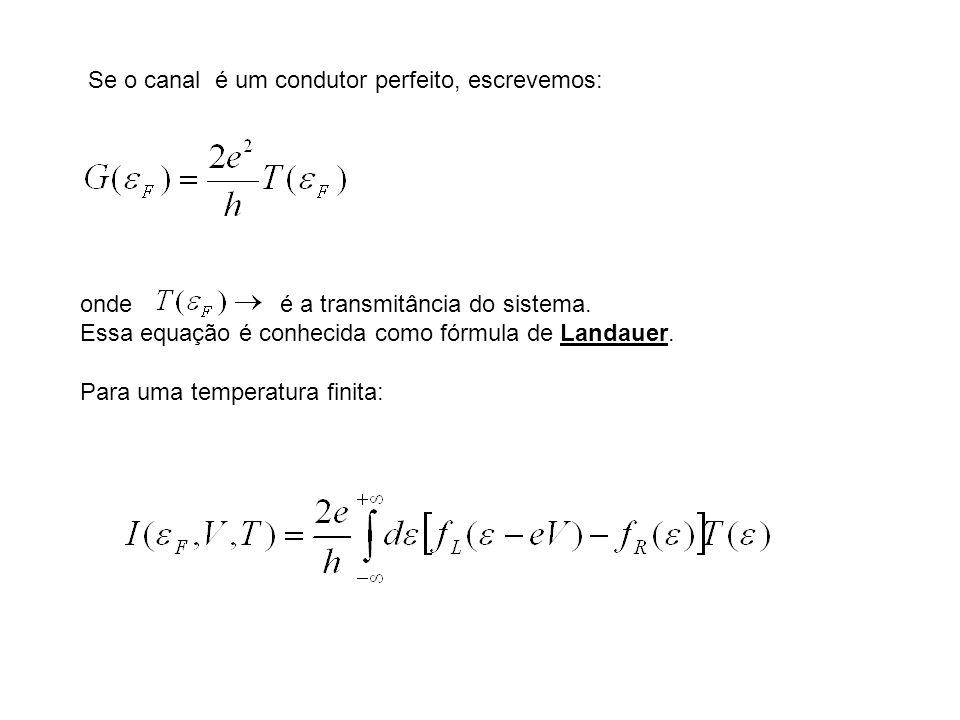 Se o canal é um condutor perfeito, escrevemos: onde é a transmitância do sistema. Essa equação é conhecida como fórmula de Landauer. Para uma temperat