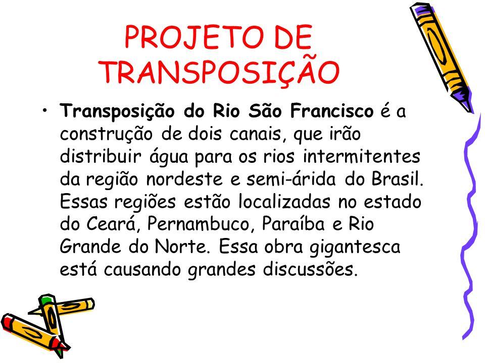 PROJETO DE TRANSPOSIÇÃO Transposição do Rio São Francisco é a construção de dois canais, que irão distribuir água para os rios intermitentes da região