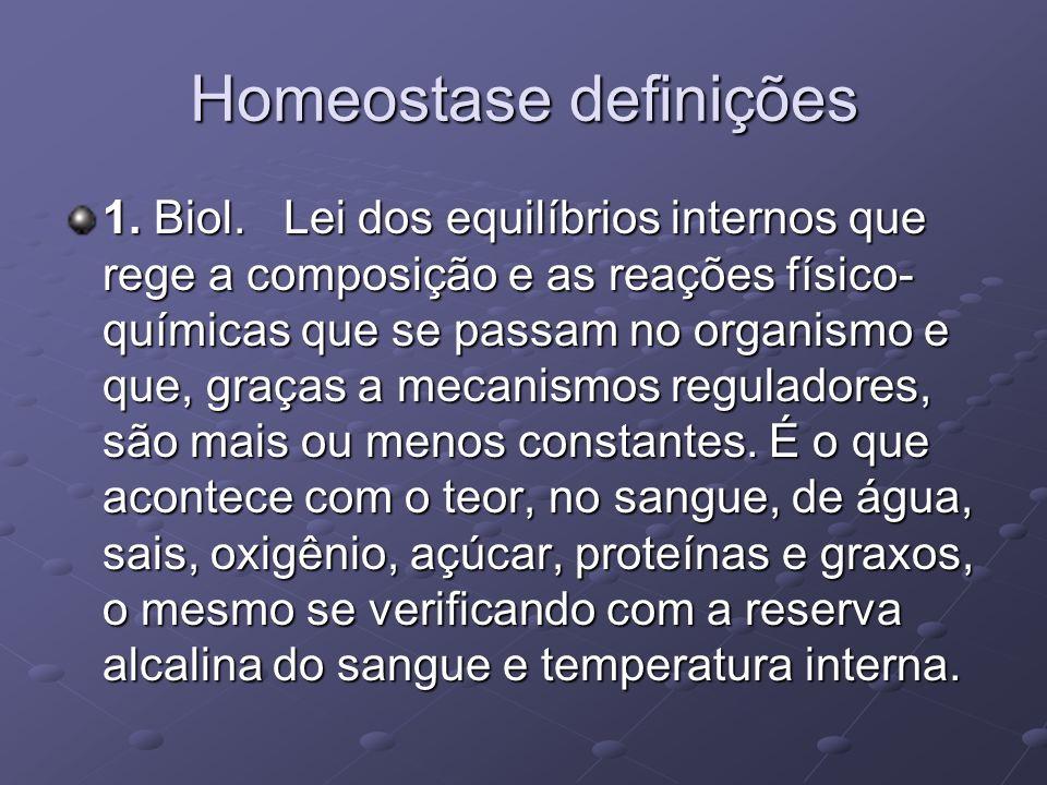 Homeostase definições 1. Biol. Lei dos equilíbrios internos que rege a composição e as reações físico- químicas que se passam no organismo e que, graç