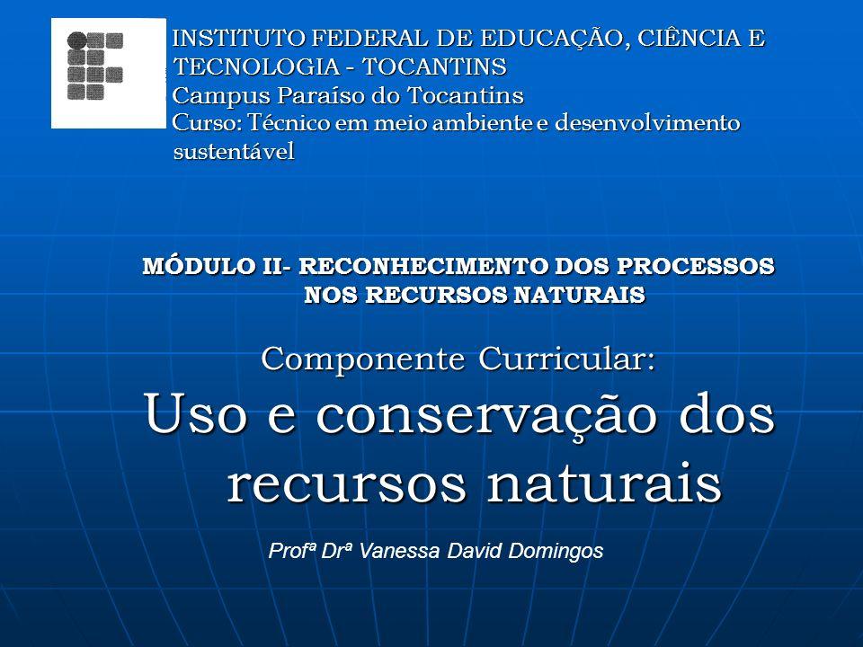 MÓDULO II- RECONHECIMENTO DOS PROCESSOS NOS RECURSOS NATURAIS Componente Curricular: Uso e conservação dos recursos naturais Profª Drª Vanessa David Domingos INSTITUTO FEDERAL DE EDUCAÇÃO, CIÊNCIA E TECNOLOGIA - TOCANTINS INSTITUTO FEDERAL DE EDUCAÇÃO, CIÊNCIA E TECNOLOGIA - TOCANTINS Campus Paraíso do Tocantins Campus Paraíso do Tocantins Curso: Técnico em meio ambiente e desenvolvimento sustentável Curso: Técnico em meio ambiente e desenvolvimento sustentável