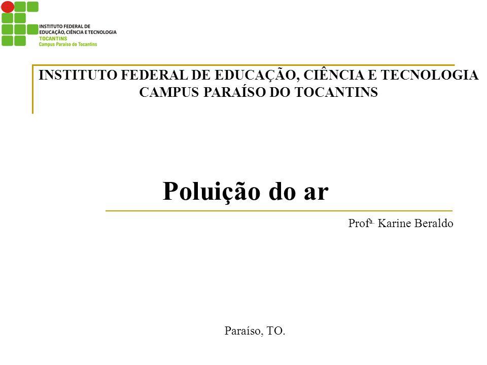 Poluição do ar Prof a. Karine Beraldo Paraíso, TO. INSTITUTO FEDERAL DE EDUCAÇÃO, CIÊNCIA E TECNOLOGIA CAMPUS PARAÍSO DO TOCANTINS