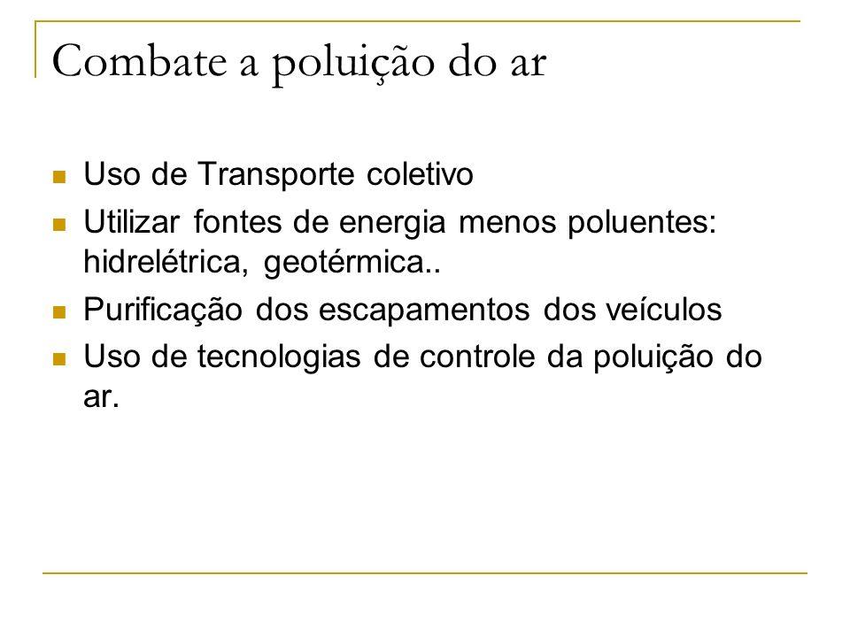 Combate a poluição do ar Uso de Transporte coletivo Utilizar fontes de energia menos poluentes: hidrelétrica, geotérmica.. Purificação dos escapamento