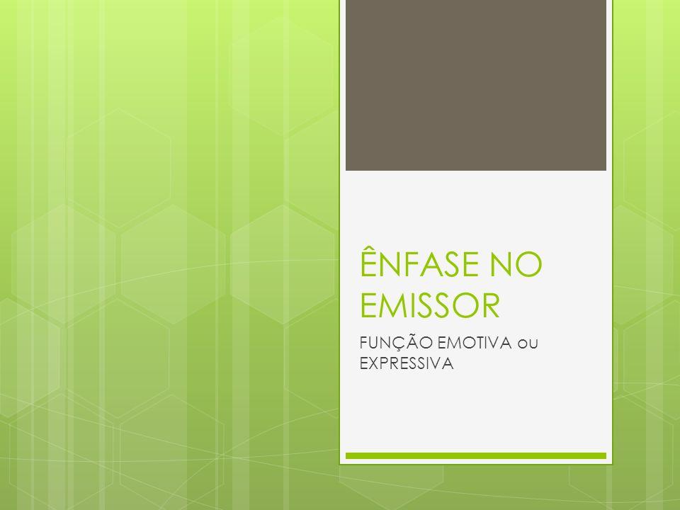 ÊNFASE NO EMISSOR FUNÇÃO EMOTIVA ou EXPRESSIVA