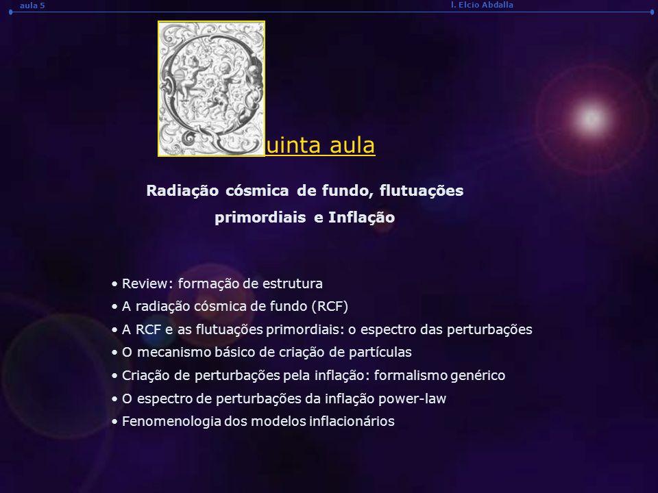 l. Elcio Abdalla aula 5 uinta aula Radiação cósmica de fundo, flutuações primordiais e Inflação Review: formação de estrutura A radiação cósmica de fu