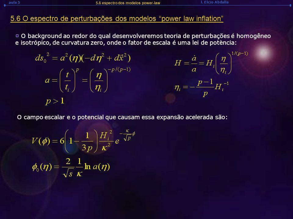 l. Elcio Abdalla aula 5 5.6 O espectro de perturbações dos modelos power law inflation 5.6 espectro dos modelos power-law O background ao redor do qua