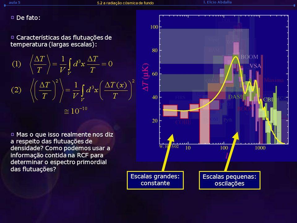 l. Elcio Abdalla aula 5 De fato: 5.2 a radiação cósmica de fundo Escalas pequenas: oscilações Escalas grandes: constante Características das flutuaçõe