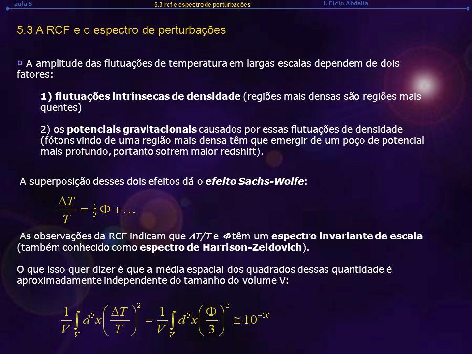 l. Elcio Abdalla aula 5 5.3 rcf e espectro de perturbações A amplitude das flutuações de temperatura em largas escalas dependem de dois fatores: 1) fl