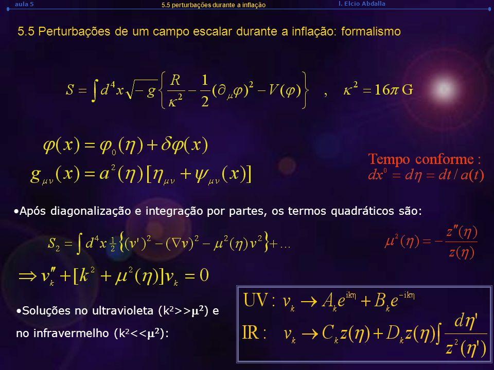 l. Elcio Abdalla aula 5 5.5 Perturbações de um campo escalar durante a inflação: formalismo 5.5 perturbações durante a inflação Após diagonalização e