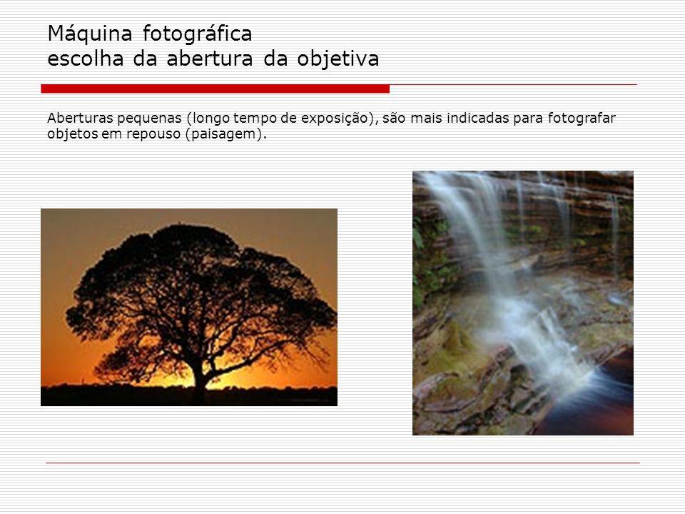 Máquina fotográfica escolha da abertura da objetiva Aberturas pequenas (longo tempo de exposição), são mais indicadas para fotografar objetos em repou