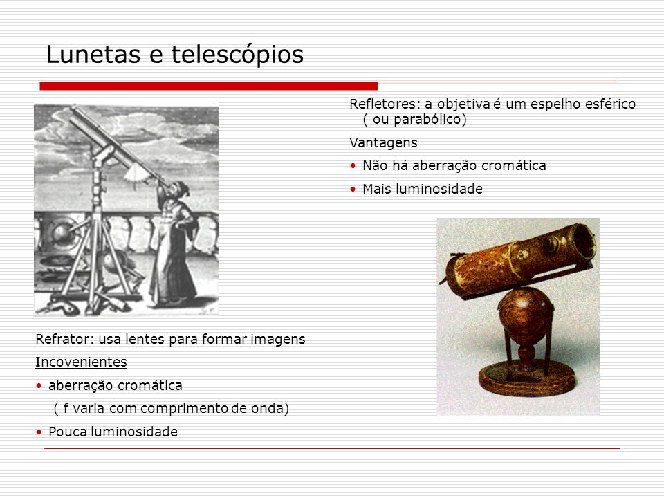 Lunetas e telescópios Refrator: usa lentes para formar imagens Incovenientes aberração cromática ( f varia com comprimento de onda) Pouca luminosidade