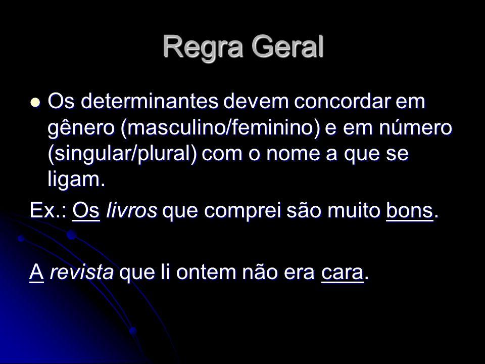 Regra Geral Os determinantes devem concordar em gênero (masculino/feminino) e em número (singular/plural) com o nome a que se ligam. Os determinantes