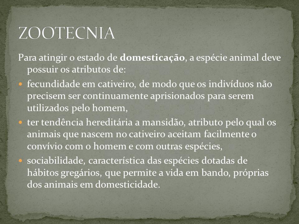 Para atingir o estado de domesticação, a espécie animal deve possuir os atributos de: fecundidade em cativeiro, de modo que os indivíduos não precisem ser continuamente aprisionados para serem utilizados pelo homem, ter tendência hereditária a mansidão, atributo pelo qual os animais que nascem no cativeiro aceitam facilmente o convívio com o homem e com outras espécies, sociabilidade, característica das espécies dotadas de hábitos gregários, que permite a vida em bando, próprias dos animais em domesticidade.