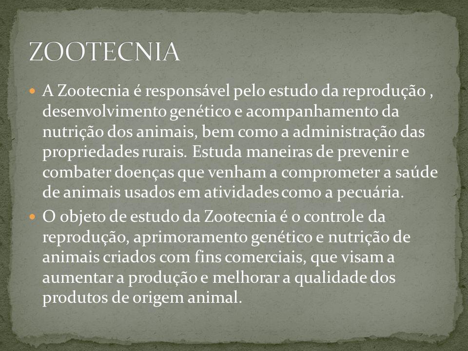 A Zootecnia é responsável pelo estudo da reprodução, desenvolvimento genético e acompanhamento da nutrição dos animais, bem como a administração das propriedades rurais.
