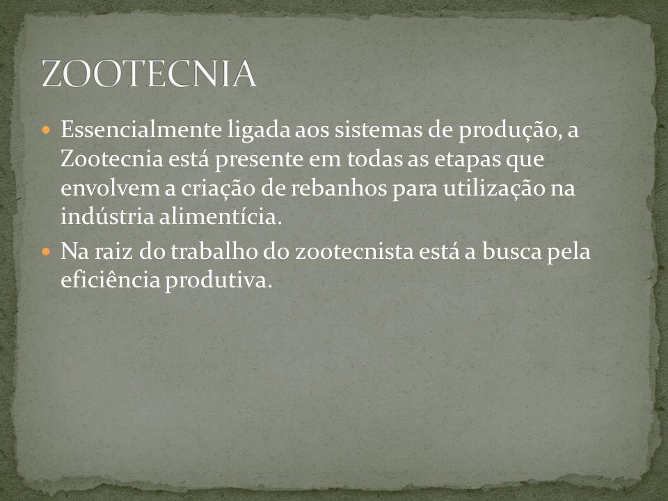Essencialmente ligada aos sistemas de produção, a Zootecnia está presente em todas as etapas que envolvem a criação de rebanhos para utilização na indústria alimentícia.