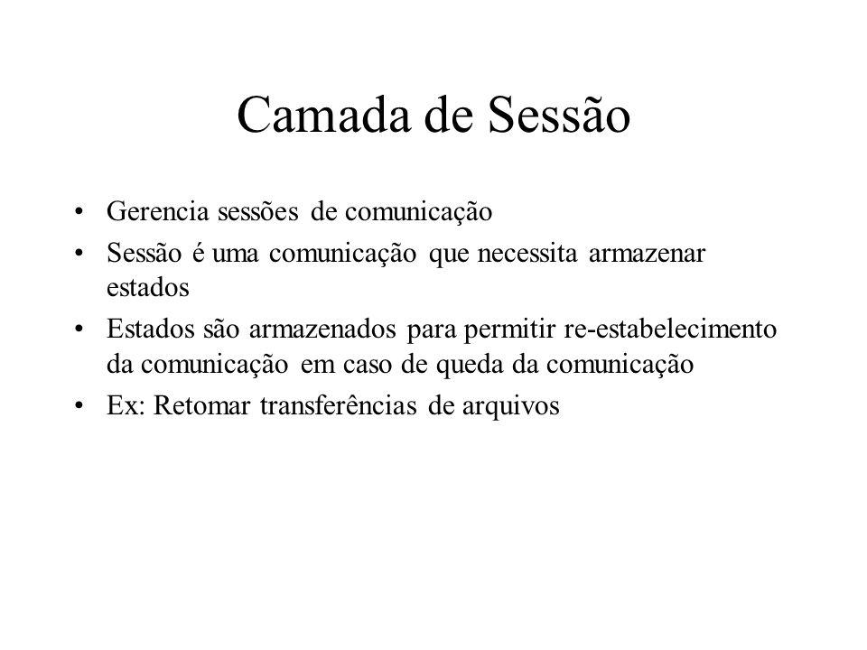 Camada de Sessão Gerencia sessões de comunicação Sessão é uma comunicação que necessita armazenar estados Estados são armazenados para permitir re-est