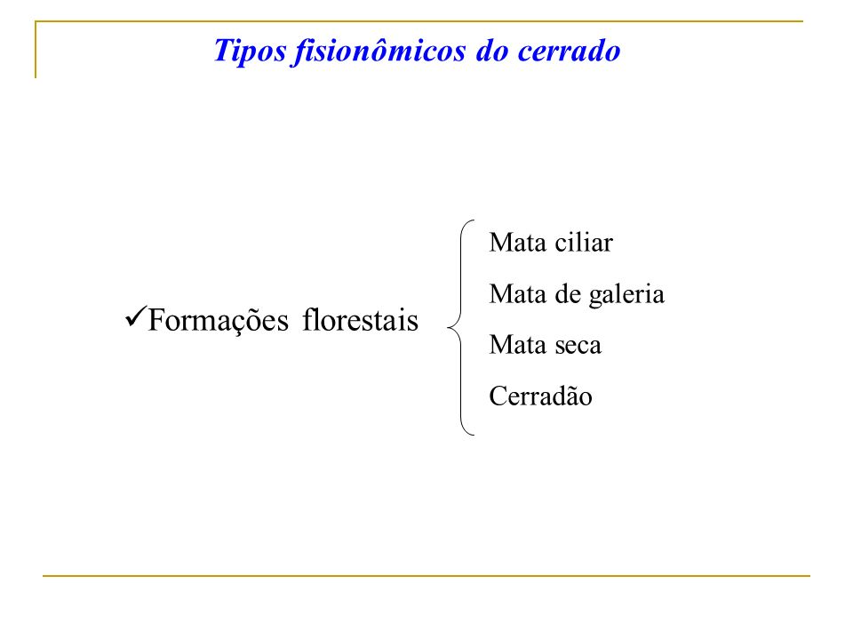Formações florestais Tipos fisionômicos do cerrado Mata ciliar Mata de galeria Mata seca Cerradão