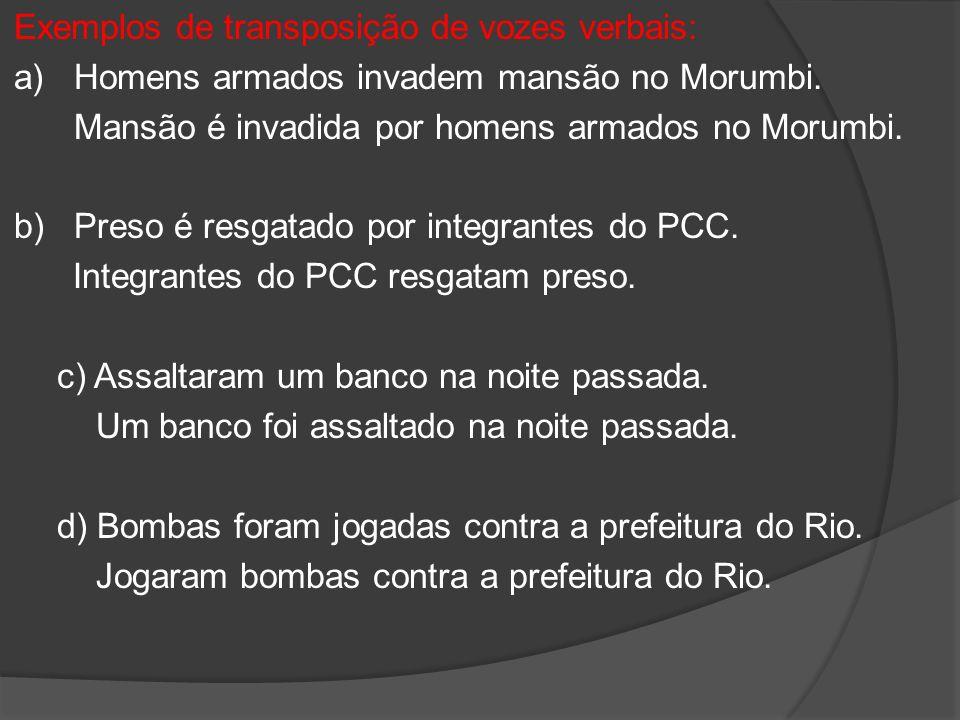 Exemplos de transposição de vozes verbais: a)Homens armados invadem mansão no Morumbi. Mansão é invadida por homens armados no Morumbi. b) Preso é res