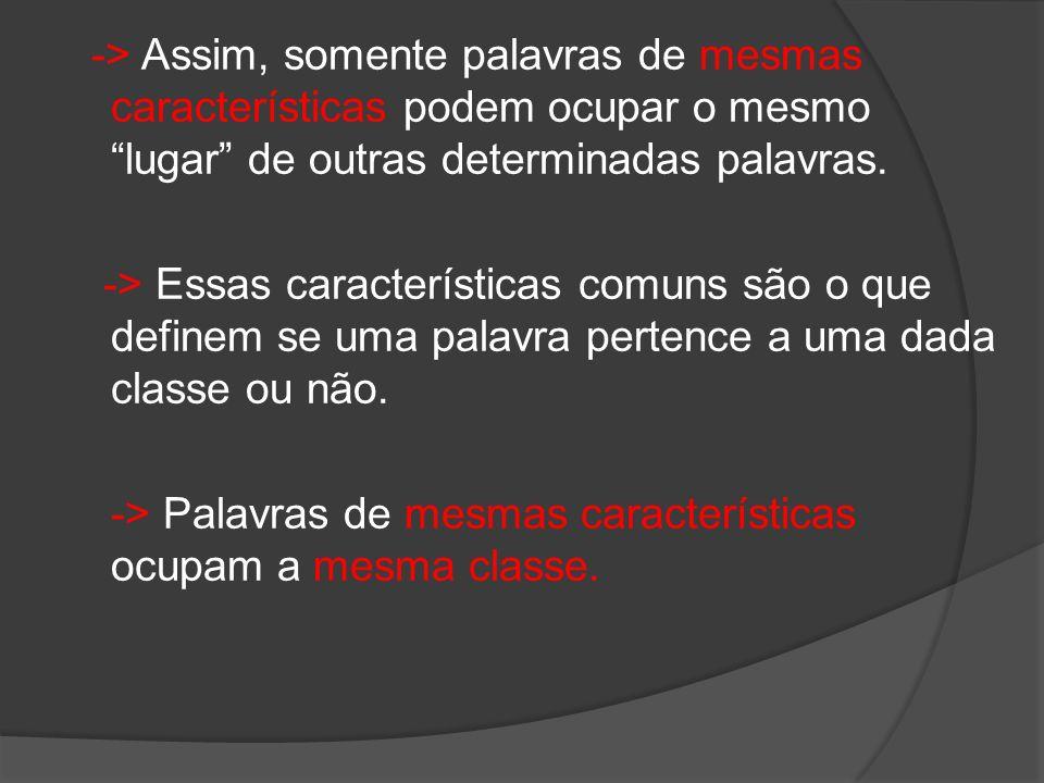 -> Assim, somente palavras de mesmas características podem ocupar o mesmo lugar de outras determinadas palavras. -> Essas características comuns são o