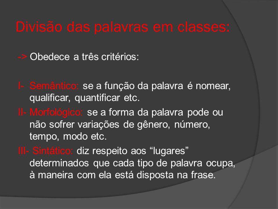Divisão das palavras em classes: -> Obedece a três critérios: I- Semântico: se a função da palavra é nomear, qualificar, quantificar etc. II- Morfológ
