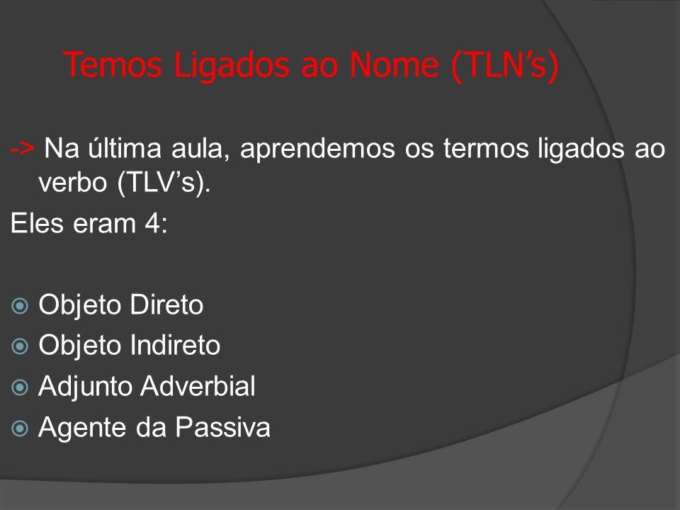 Temos Ligados ao Nome (TLNs) -> Na última aula, aprendemos os termos ligados ao verbo (TLVs). Eles eram 4: Objeto Direto Objeto Indireto Adjunto Adver
