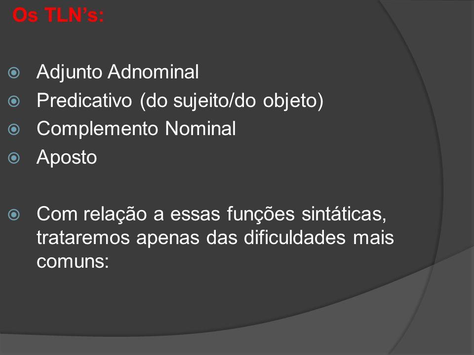 Os TLNs: Adjunto Adnominal Predicativo (do sujeito/do objeto) Complemento Nominal Aposto Com relação a essas funções sintáticas, trataremos apenas das