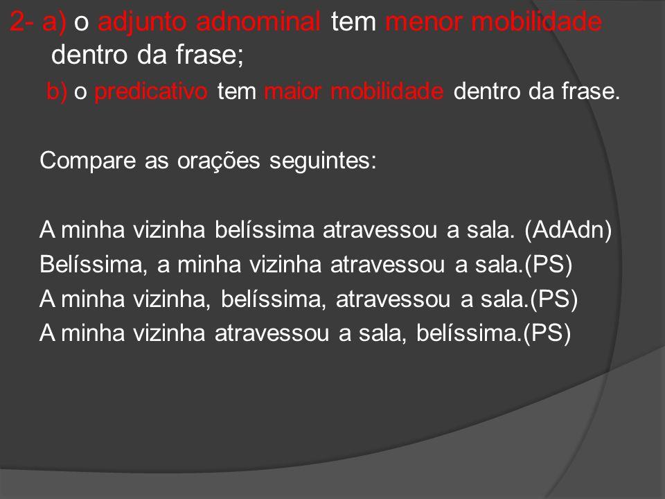 2- a) o adjunto adnominal tem menor mobilidade dentro da frase; b) o predicativo tem maior mobilidade dentro da frase. Compare as orações seguintes: A