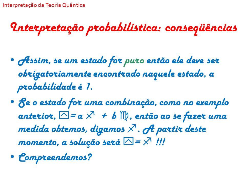Interpretação probabilística: conseqüências Assim, se um estado for puro então ele deve ser obrigatoriamente encontrado naquele estado, a probabilidad