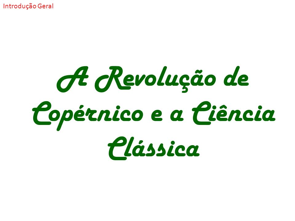 A Revolução de Copérnico e a Ciência Clássica Introdução Geral
