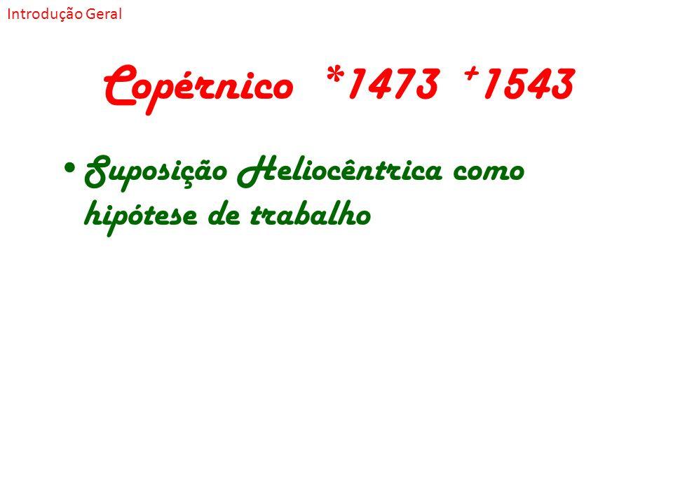Copérnico *1473 + 1543 Suposição Heliocêntrica como hipótese de trabalho Introdução Geral