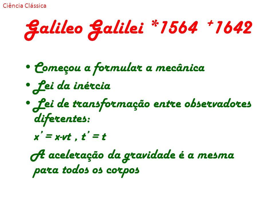 Galileo Galilei *1564 + 1642 Começou a formular a mecânica Lei da inércia Lei de transformação entre observadores diferentes: x = x-vt, t = t A aceler