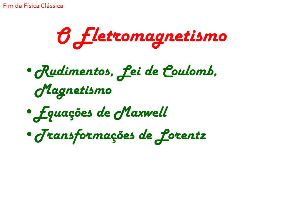 O Eletromagnetismo Rudimentos, Lei de Coulomb, Magnetismo Equações de Maxwell Transformações de Lorentz Fim da Física Clássica