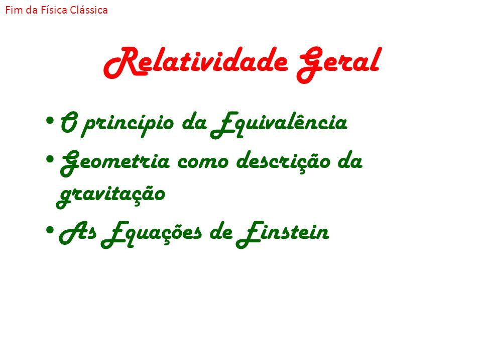 Relatividade Geral O princípio da Equivalência Geometria como descrição da gravitação As Equações de Einstein Fim da Física Clássica