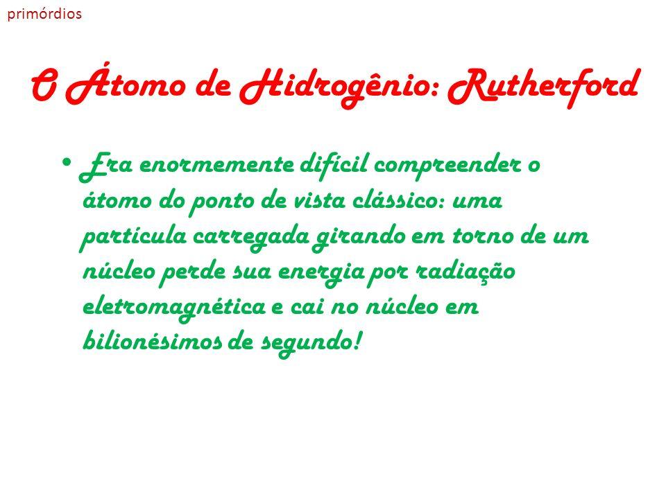 O Átomo de Hidrogênio: Rutherford Era enormemente difícil compreender o átomo do ponto de vista clássico: uma partícula carregada girando em torno de
