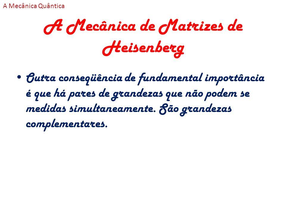 A Mecânica de Matrizes de Heisenberg Outra conseqüência de fundamental importância é que há pares de grandezas que não podem se medidas simultaneament