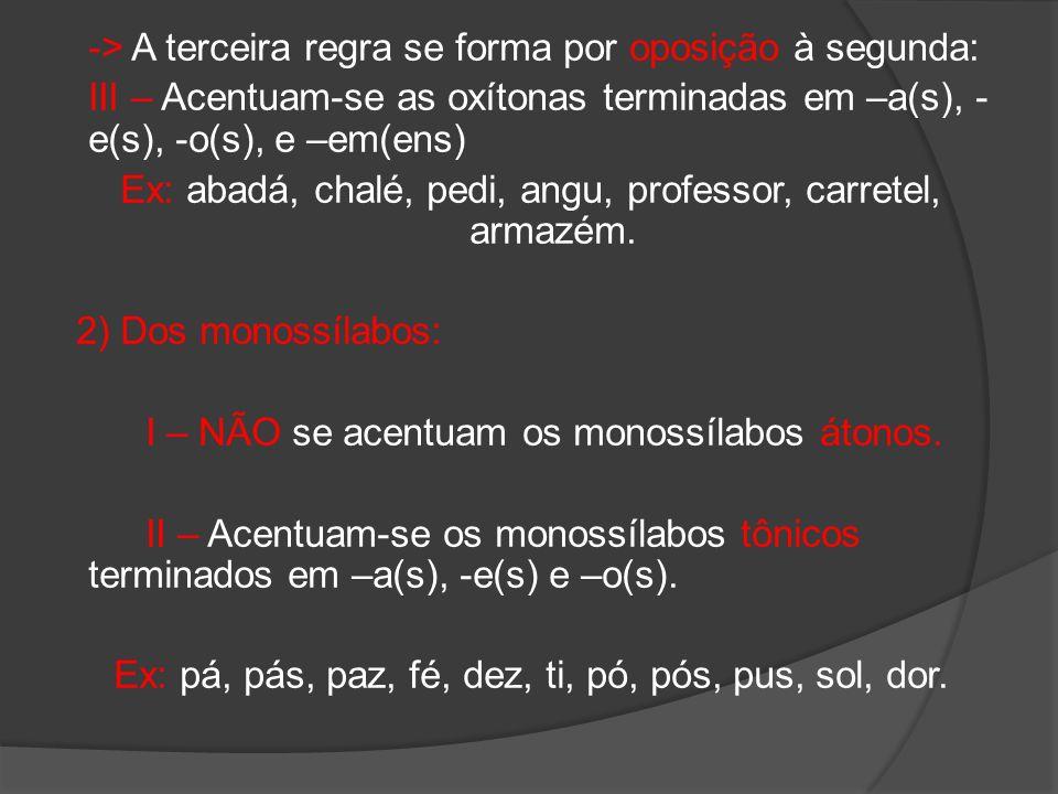 -> A terceira regra se forma por oposição à segunda: III – Acentuam-se as oxítonas terminadas em –a(s), - e(s), -o(s), e –em(ens) Ex: abadá, chalé, pe