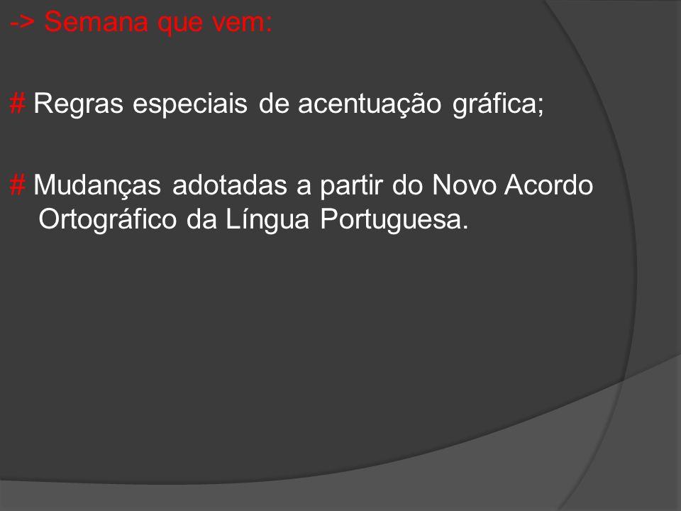-> Semana que vem: # Regras especiais de acentuação gráfica; # Mudanças adotadas a partir do Novo Acordo Ortográfico da Língua Portuguesa.