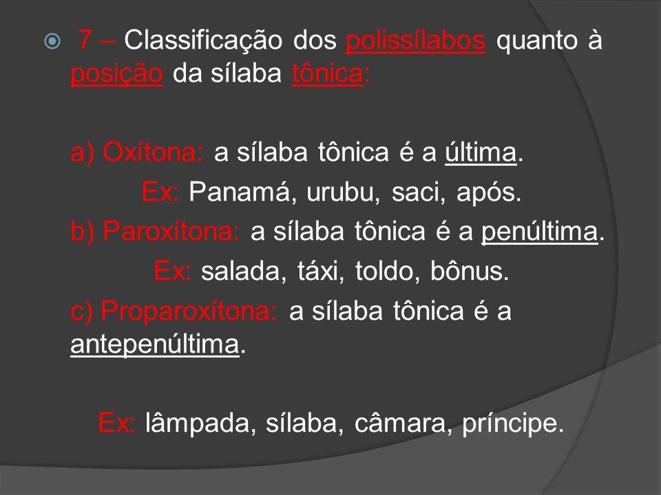 7 – Classificação dos polissílabos quanto à posição da sílaba tônica: a) Oxítona: a sílaba tônica é a última. Ex: Panamá, urubu, saci, após. b) Paroxí