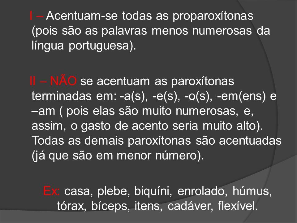 I – Acentuam-se todas as proparoxítonas (pois são as palavras menos numerosas da língua portuguesa). II – NÃO se acentuam as paroxítonas terminadas em