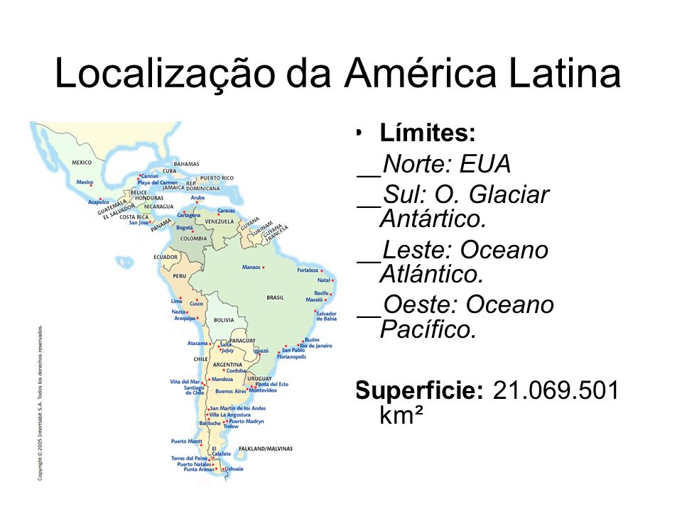 Localização da América Latina Límites: __Norte: EUA __Sul: O. Glaciar Antártico. __Leste: Oceano Atlántico. __Oeste: Oceano Pacífico. Superficie: 21.0