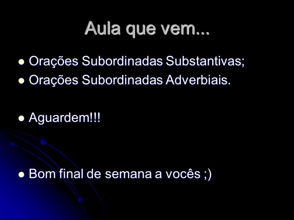 Aula que vem... Orações Subordinadas Substantivas; Orações Subordinadas Substantivas; Orações Subordinadas Adverbiais. Orações Subordinadas Adverbiais