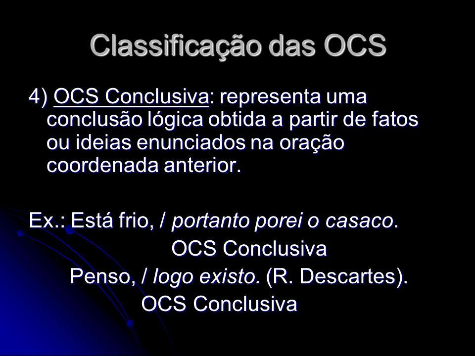 Classificação das OCS 4) OCS Conclusiva: representa uma conclusão lógica obtida a partir de fatos ou ideias enunciados na oração coordenada anterior.