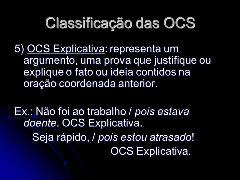 Classificação das OCS 5) OCS Explicativa: representa um argumento, uma prova que justifique ou explique o fato ou ideia contidos na oração coordenada