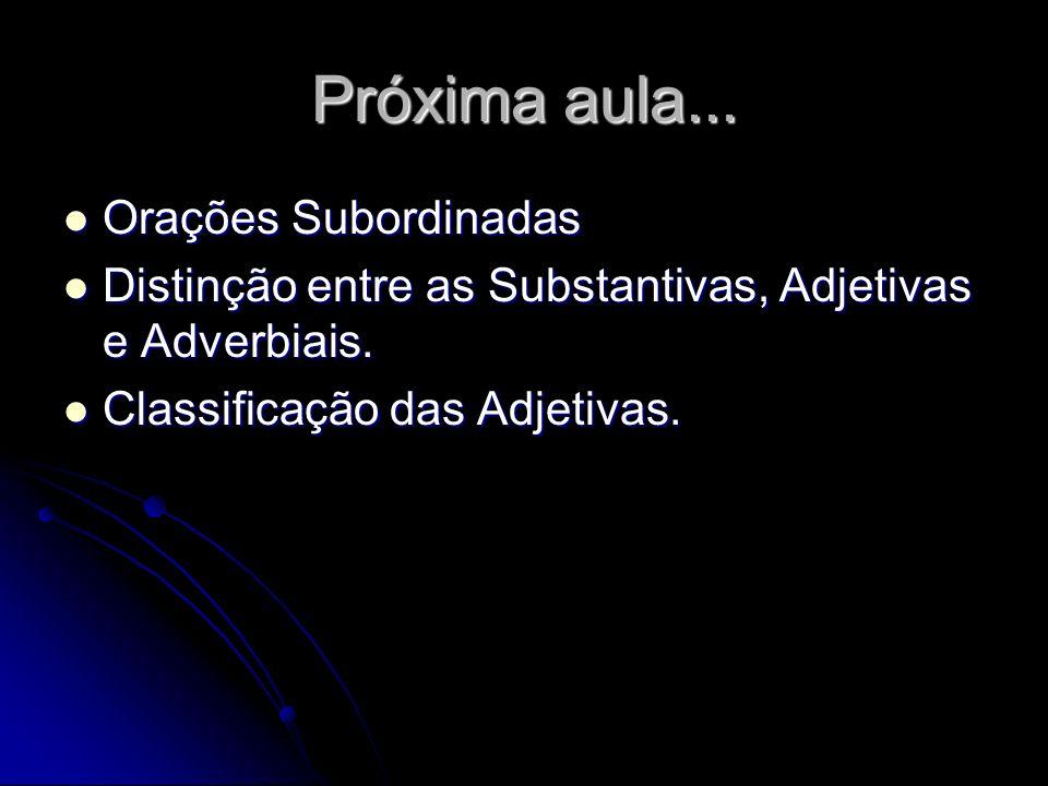 Próxima aula... Orações Subordinadas Orações Subordinadas Distinção entre as Substantivas, Adjetivas e Adverbiais. Distinção entre as Substantivas, Ad