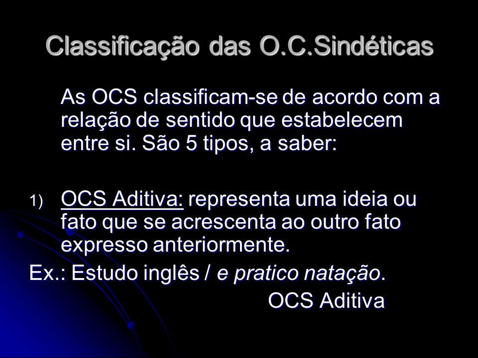 Classificação das O.C.Sindéticas As OCS classificam-se de acordo com a relação de sentido que estabelecem entre si. São 5 tipos, a saber: 1) OCS Aditi